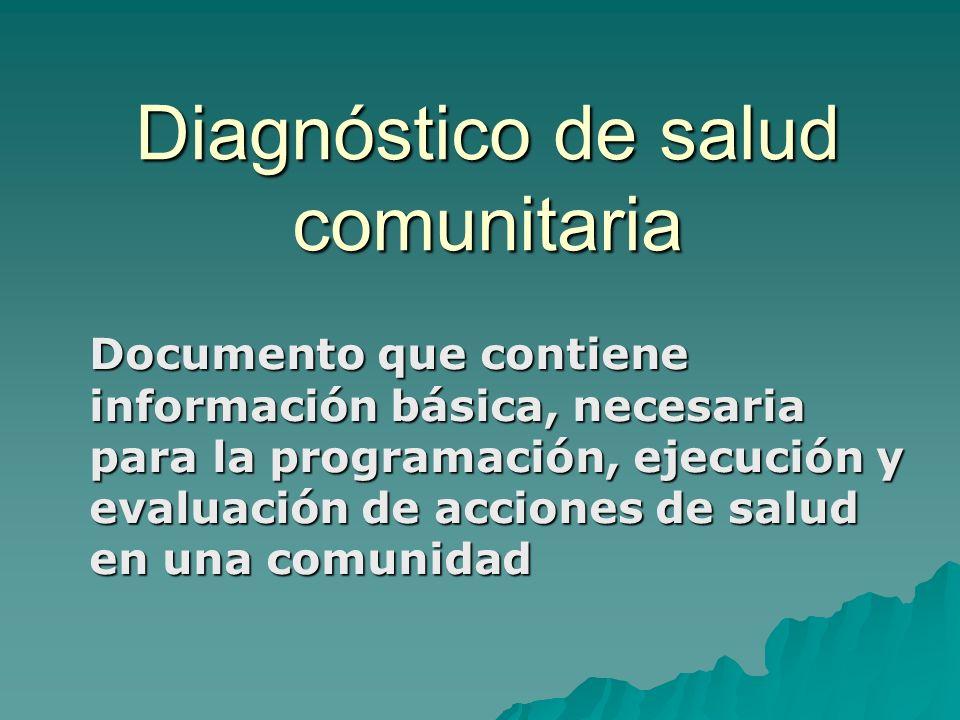 Diagnóstico de salud comunitaria Documento que contiene información básica, necesaria para la programación, ejecución y evaluación de acciones de salu