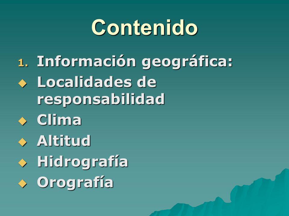 Contenido 1. Información geográfica: Localidades de responsabilidad Localidades de responsabilidad Clima Clima Altitud Altitud Hidrografía Hidrografía