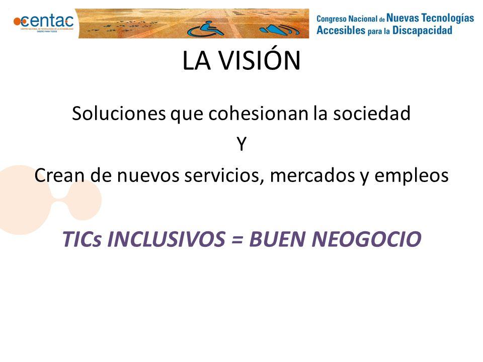 LA VISIÓN Soluciones que cohesionan la sociedad Y Crean de nuevos servicios, mercados y empleos TICs INCLUSIVOS = BUEN NEOGOCIO
