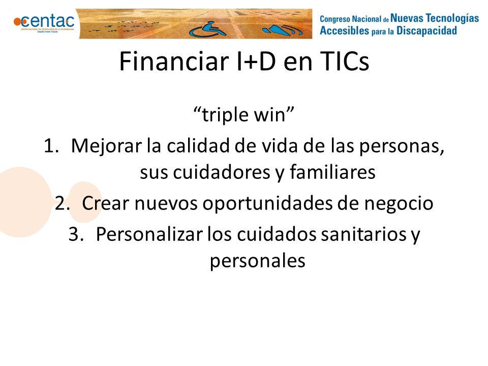 Financiar I+D en TICs triple win 1.Mejorar la calidad de vida de las personas, sus cuidadores y familiares 2.Crear nuevos oportunidades de negocio 3.P