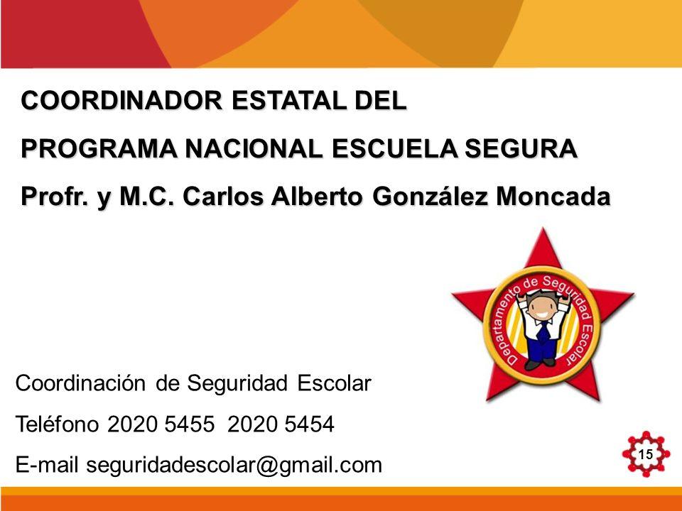 15 COORDINADOR ESTATAL DEL PROGRAMA NACIONAL ESCUELA SEGURA Profr. y M.C. Carlos Alberto González Moncada Coordinación de Seguridad Escolar Teléfono 2