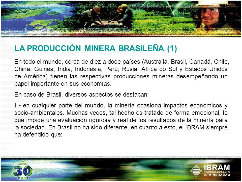 LA PRODUCCIÓN MINERA BRASILEÑA (2) i)la minería proporciona incontestables beneficios para la economía brasilera, tanto en términos económicos (empleo, renta, balanza comercial, inversiones, tributos, etc.), como en términos sociales (mejores y mayores condiciones de empleos, nuevas oportunidades de negocios para micro y pequeños emprendedores locales, atenuación de los desequilibrios regionales en las condiciones de vida de los brasileros, etc.); ii) la minería tiene capacidad de convivencia con las reglas de sustentabilidad ambiental en las regiones en que se localiza; iii)los principales segmentos de la minería brasileña disponen de competitividad sistémica en una economía abierta y cada vez más globalizada, como la de Brasil;