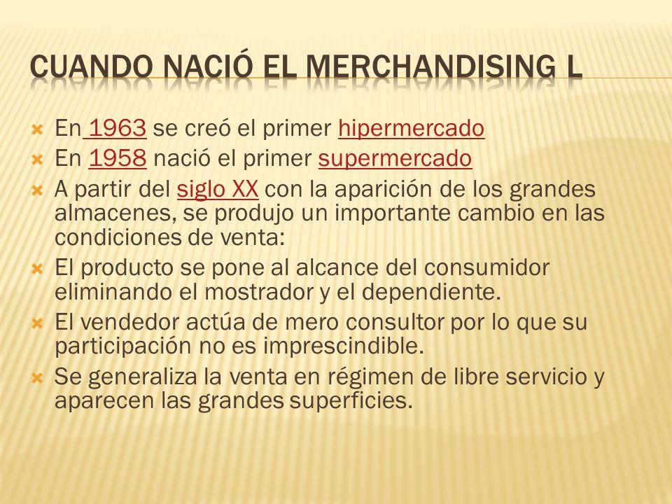En 1963 se creó el primer hipermercado 1963hipermercado En 1958 nació el primer supermercado1958supermercado A partir del siglo XX con la aparición de los grandes almacenes, se produjo un importante cambio en las condiciones de venta:siglo XX El producto se pone al alcance del consumidor eliminando el mostrador y el dependiente.