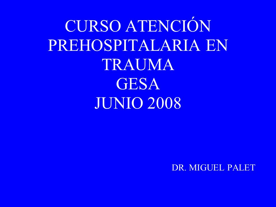 CURSO ATENCIÓN PREHOSPITALARIA EN TRAUMA GESA JUNIO 2008 DR. MIGUEL PALET