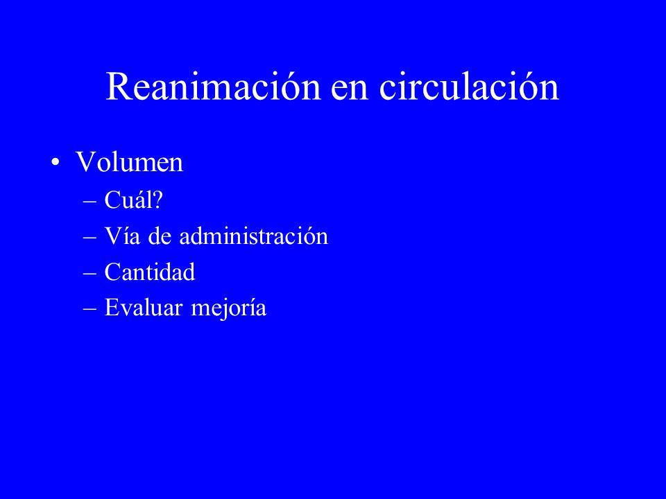 Reanimación en circulación Volumen –Cuál? –Vía de administración –Cantidad –Evaluar mejoría