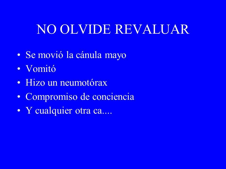NO OLVIDE REVALUAR Se movió la cánula mayo Vomitó Hizo un neumotórax Compromiso de conciencia Y cualquier otra ca....