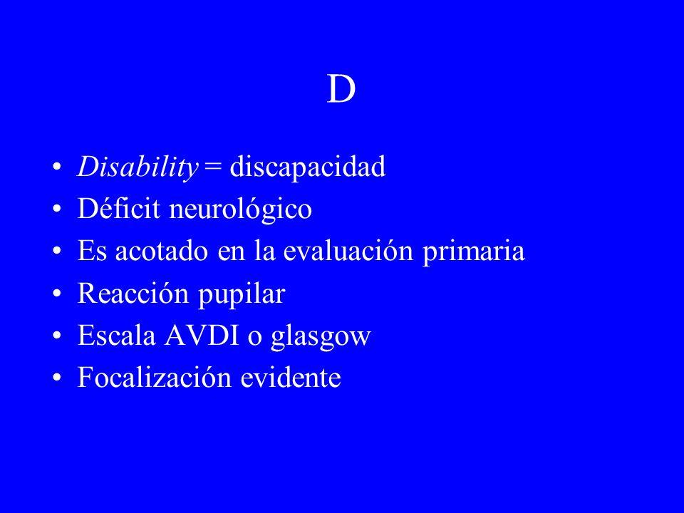 D Disability = discapacidad Déficit neurológico Es acotado en la evaluación primaria Reacción pupilar Escala AVDI o glasgow Focalización evidente