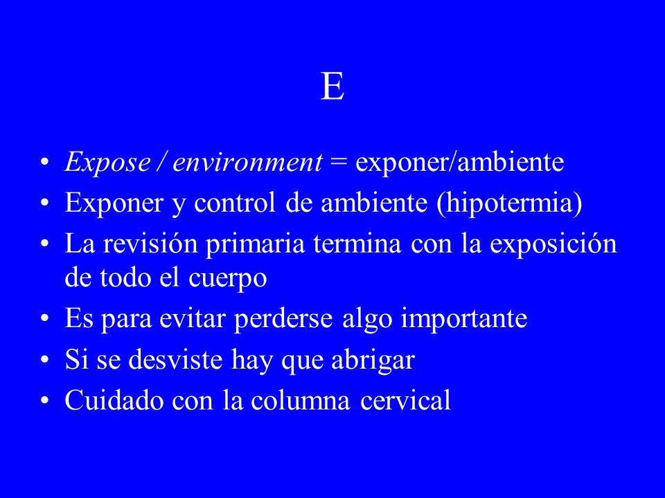 E Expose / environment = exponer/ambiente Exponer y control de ambiente (hipotermia) La revisión primaria termina con la exposición de todo el cuerpo