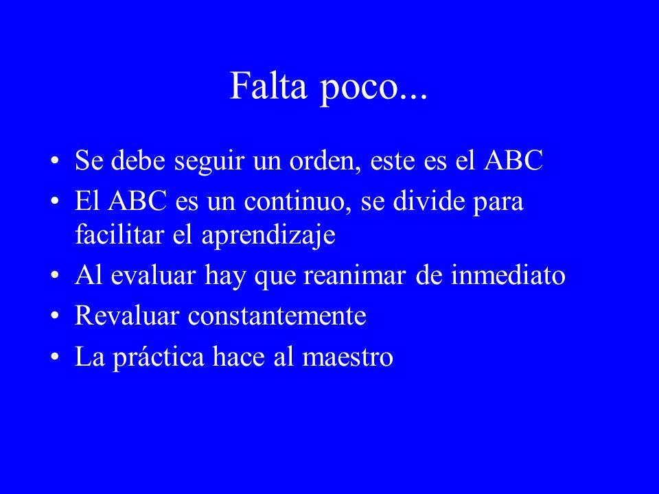 Falta poco... Se debe seguir un orden, este es el ABC El ABC es un continuo, se divide para facilitar el aprendizaje Al evaluar hay que reanimar de in