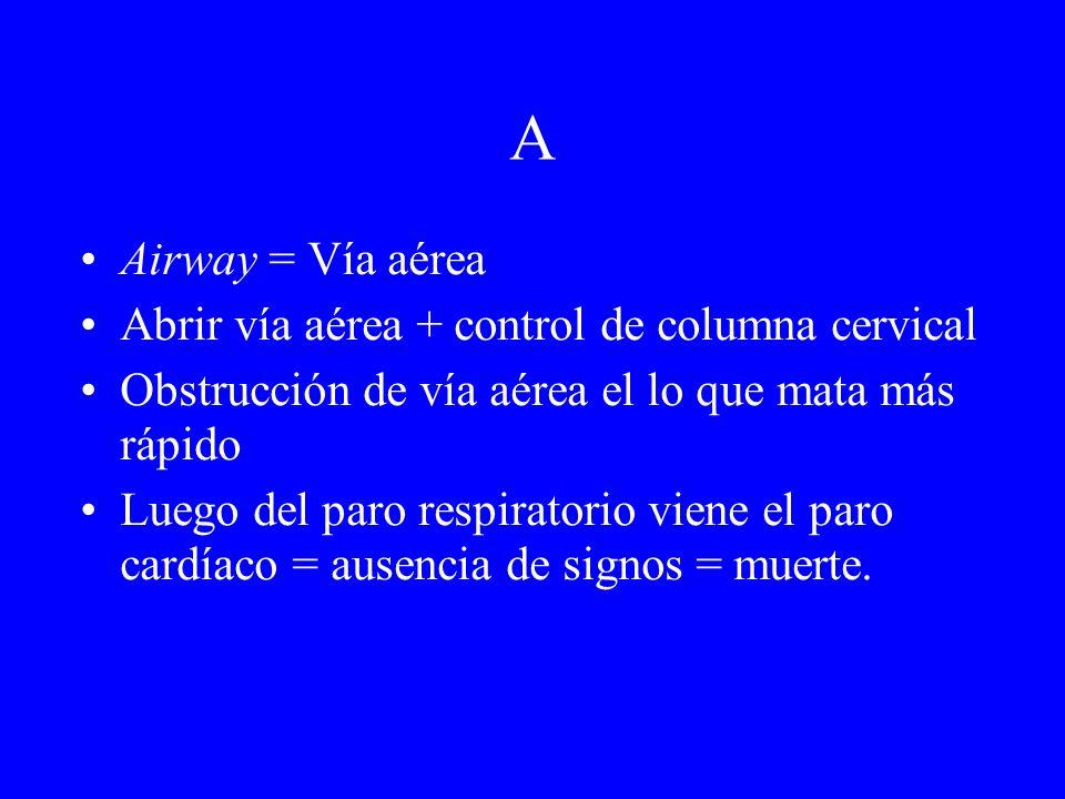 A Airway = Vía aérea Abrir vía aérea + control de columna cervical Obstrucción de vía aérea el lo que mata más rápido Luego del paro respiratorio vien