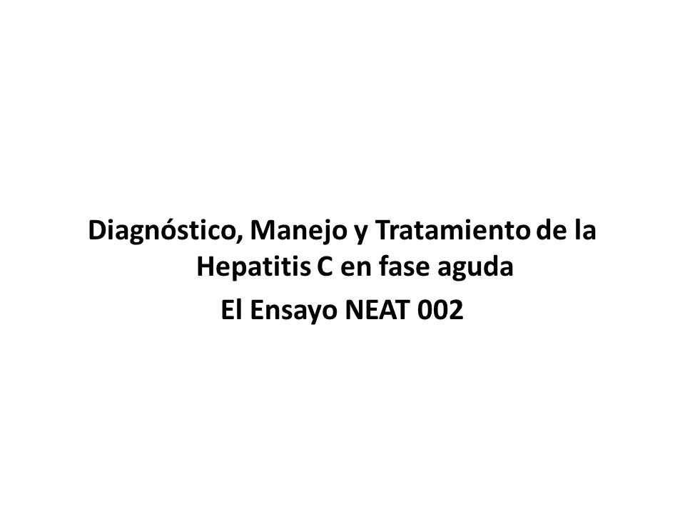 Diagnóstico, Manejo y Tratamiento de la Hepatitis C en fase aguda El Ensayo NEAT 002