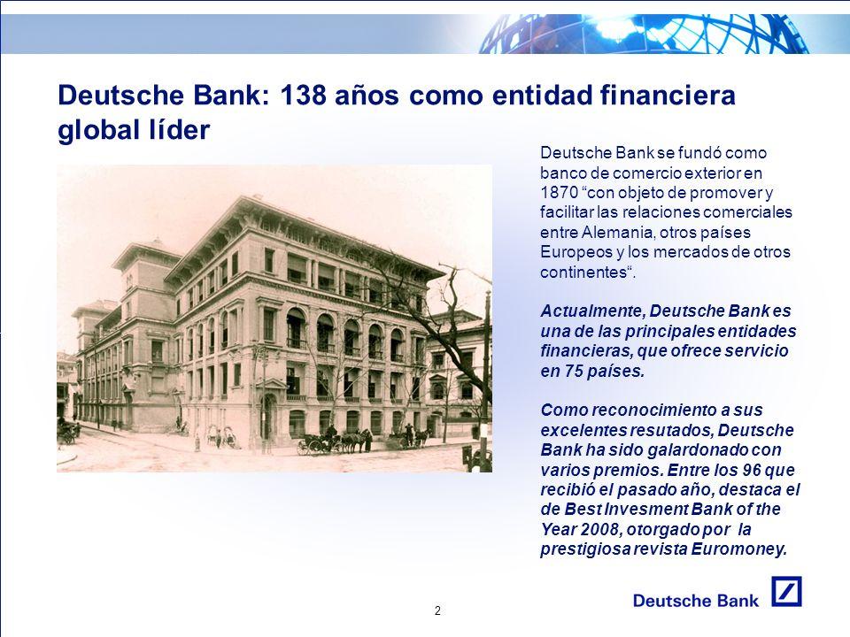 2 Deutsche Bank: 138 años como entidad financiera global líder Deutsche Bank se fundó como banco de comercio exterior en 1870 con objeto de promover y facilitar las relaciones comerciales entre Alemania, otros países Europeos y los mercados de otros continentes.