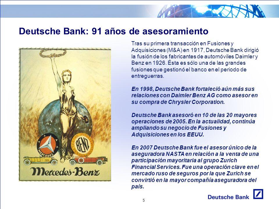 5 Deutsche Bank: 91 años de asesoramiento Tras su primera transacción en Fusiones y Adquisiciones (M&A) en 1917, Deutsche Bank dirigió la fusión de los fabricantes de automóviles Daimler y Benz en 1926.