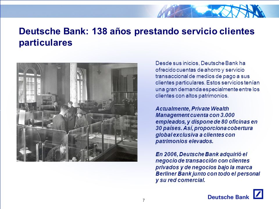 7 Deutsche Bank: 138 años prestando servicio clientes particulares Desde sus inicios, Deutsche Bank ha ofrecido cuentas de ahorro y servicio transaccional de medios de pago a sus clientes particulares.