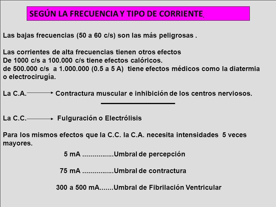 SEGÚN LA FRECUENCIA Y TIPO DE CORRIENTE Las bajas frecuencias (50 a 60 c/s) son las más peligrosas. Las corrientes de alta frecuencias tienen otros ef