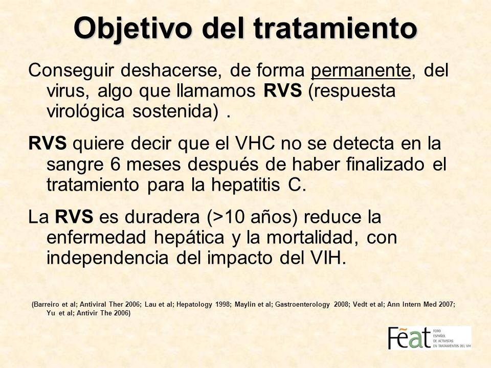 Objetivo del tratamiento Conseguir deshacerse, de forma permanente, del virus, algo que llamamos RVS (respuesta virológica sostenida). RVS quiere deci