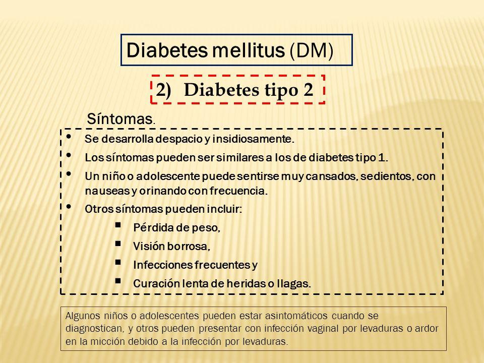 Diabetes mellitus (DM) Se desarrolla despacio y insidiosamente. Los síntomas pueden ser similares a los de diabetes tipo 1. Un niño o adolescente pued