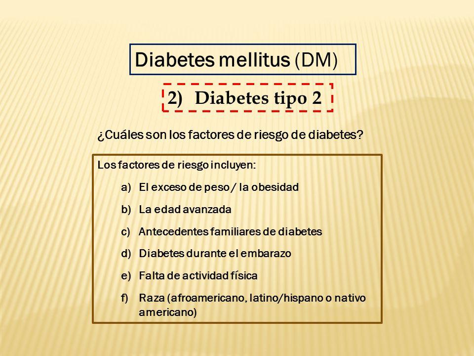Los factores de riesgo incluyen: a)El exceso de peso / la obesidad b)La edad avanzada c)Antecedentes familiares de diabetes d)Diabetes durante el emba