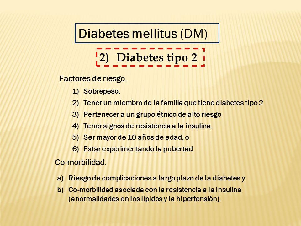 Diabetes mellitus (DM) 1)Sobrepeso, 2)Tener un miembro de la familia que tiene diabetes tipo 2 3)Pertenecer a un grupo étnico de alto riesgo 4)Tener s