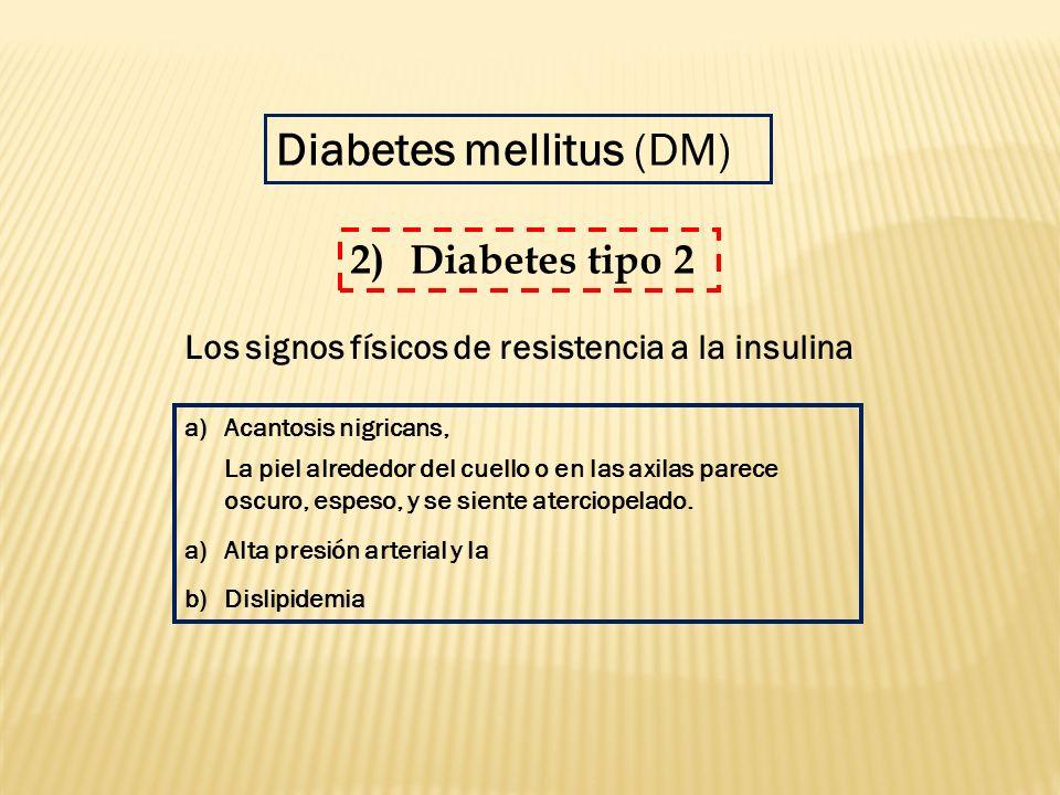 Diabetes mellitus (DM) a)Acantosis nigricans, La piel alrededor del cuello o en las axilas parece oscuro, espeso, y se siente aterciopelado. a)Alta pr