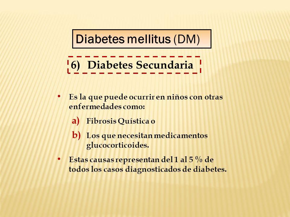 Diabetes mellitus (DM) 6)Diabetes Secundaria Es la que puede ocurrir en niños con otras enfermedades como: a) Fibrosis Quística o b) Los que necesitan