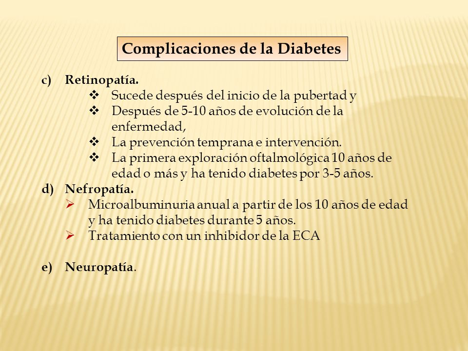 c) Retinopatía. Sucede después del inicio de la pubertad y Después de 5-10 años de evolución de la enfermedad, La prevención temprana e intervención.