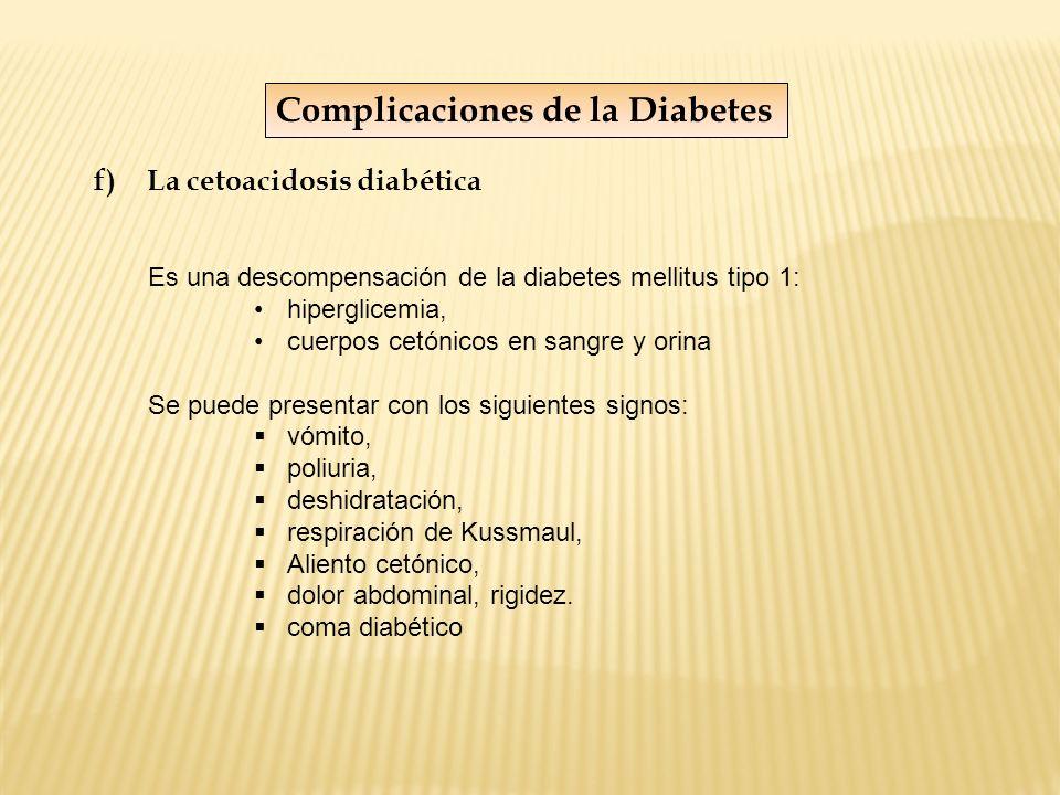 Complicaciones de la Diabetes f)La cetoacidosis diabética Es una descompensación de la diabetes mellitus tipo 1: hiperglicemia, cuerpos cetónicos en s
