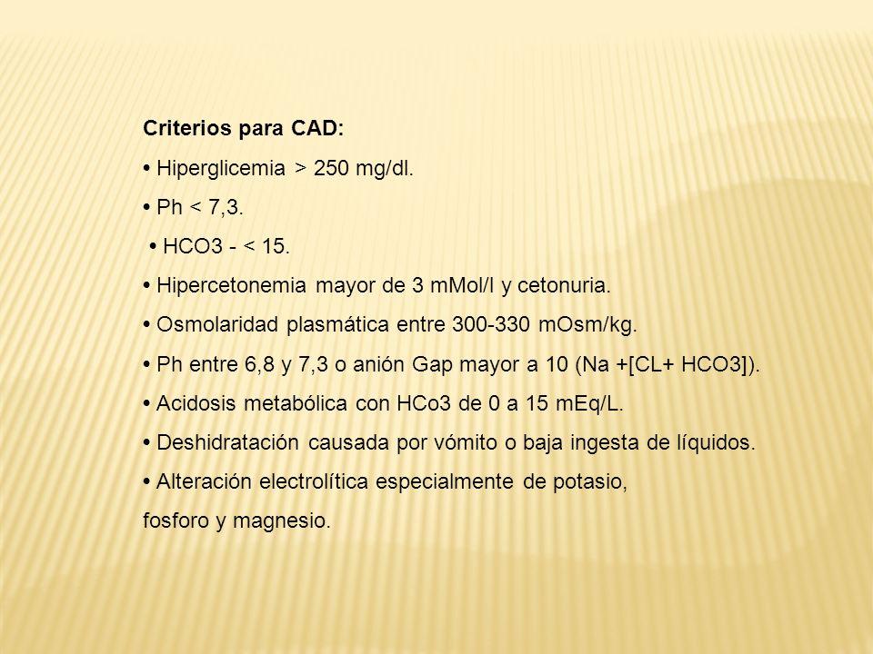 Criterios para CAD: Hiperglicemia > 250 mg/dl. Ph < 7,3. HCO3 - < 15. Hipercetonemia mayor de 3 mMol/l y cetonuria. Osmolaridad plasmática entre 300-3