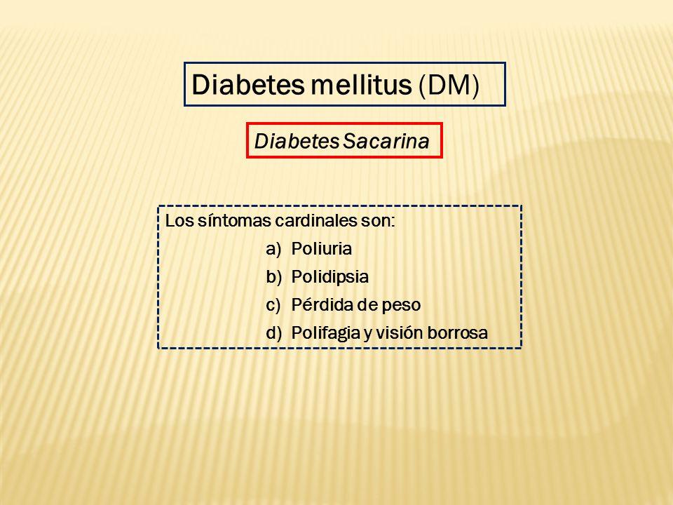 Los síntomas cardinales son: a)Poliuria b)Polidipsia c)Pérdida de peso d)Polifagia y visión borrosa Diabetes mellitus (DM) Diabetes Sacarina