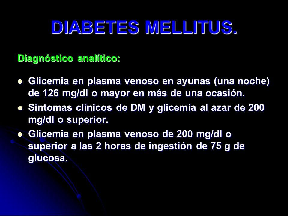 DIABETES MELLITUS. Diagnóstico analítico: Glicemia en plasma venoso en ayunas (una noche) de 126 mg/dl o mayor en más de una ocasión. Glicemia en plas