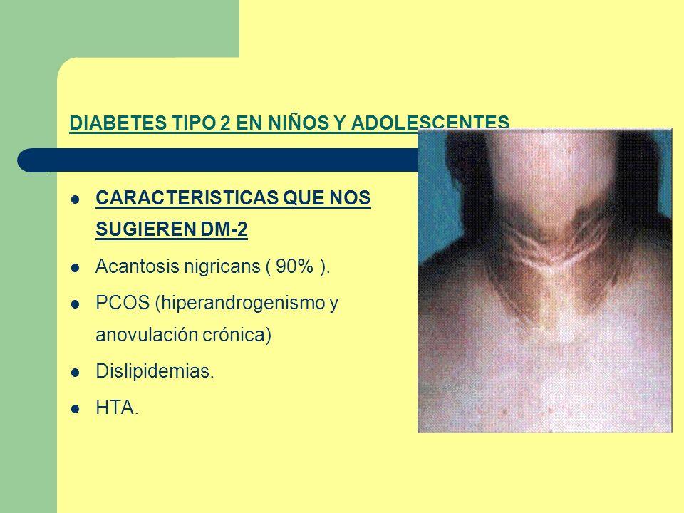 DIABETES TIPO 2 EN NIÑOS Y ADOLESCENTES CARACTERISTICAS QUE NOS SUGIEREN DM-2 Acantosis nigricans ( 90% ). PCOS (hiperandrogenismo y anovulación cróni
