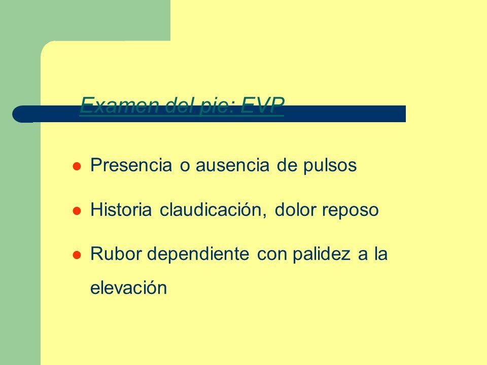 Examen del pie: EVP Presencia o ausencia de pulsos Historia claudicación, dolor reposo Rubor dependiente con palidez a la elevación