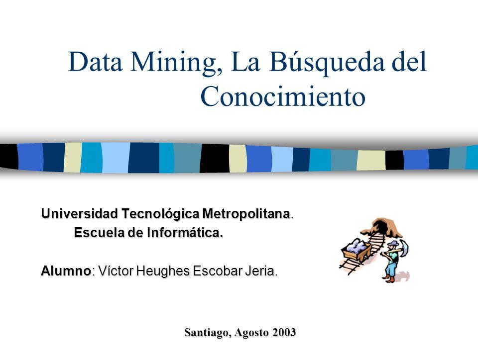 Data Mining, La Búsqueda del Conocimiento Universidad Tecnológica Metropolitana. Escuela de Informática. Escuela de Informática. Alumno:Víctor Heughes