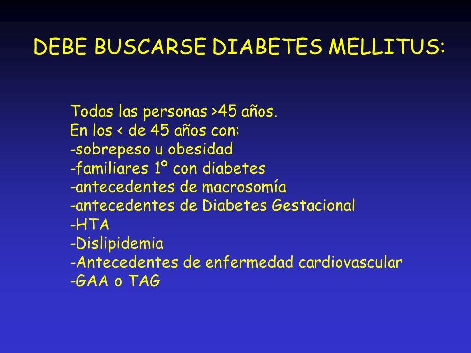 DEBE BUSCARSE DIABETES MELLITUS: Todas las personas >45 años. En los < de 45 años con: -sobrepeso u obesidad -familiares 1º con diabetes -antecedentes