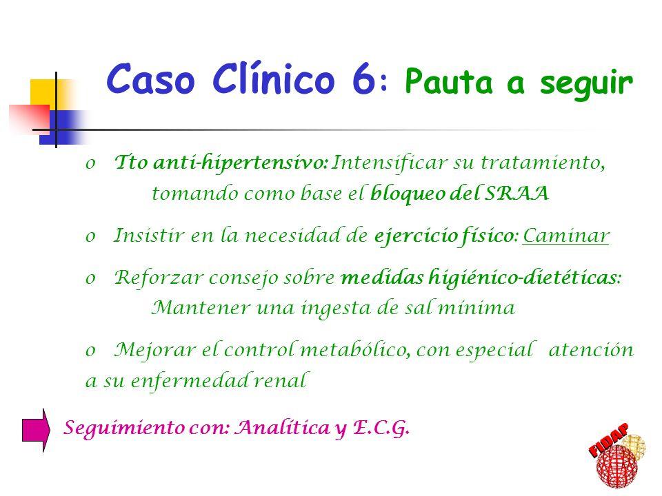 Caso Clínico 6 : Pauta a seguir, o Tto anti-hipertensivo: Intensificar su tratamiento, tomando como base el bloqueo del SRAA o Insistir en la necesida