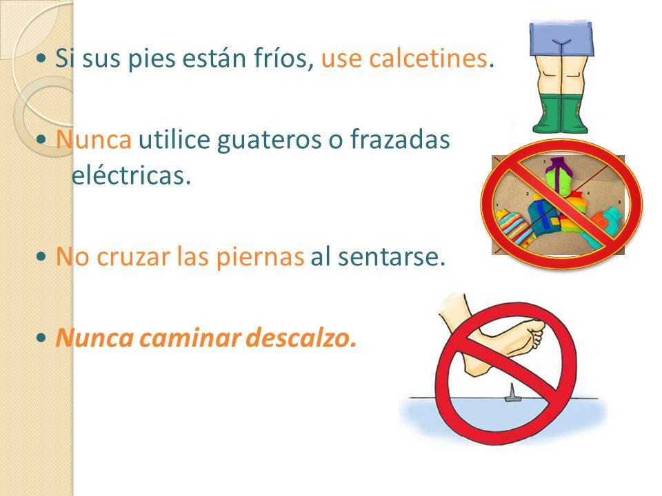 Si sus pies están fríos, use calcetines. Nunca utilice guateros o frazadas eléctricas. No cruzar las piernas al sentarse. Nunca caminar descalzo.