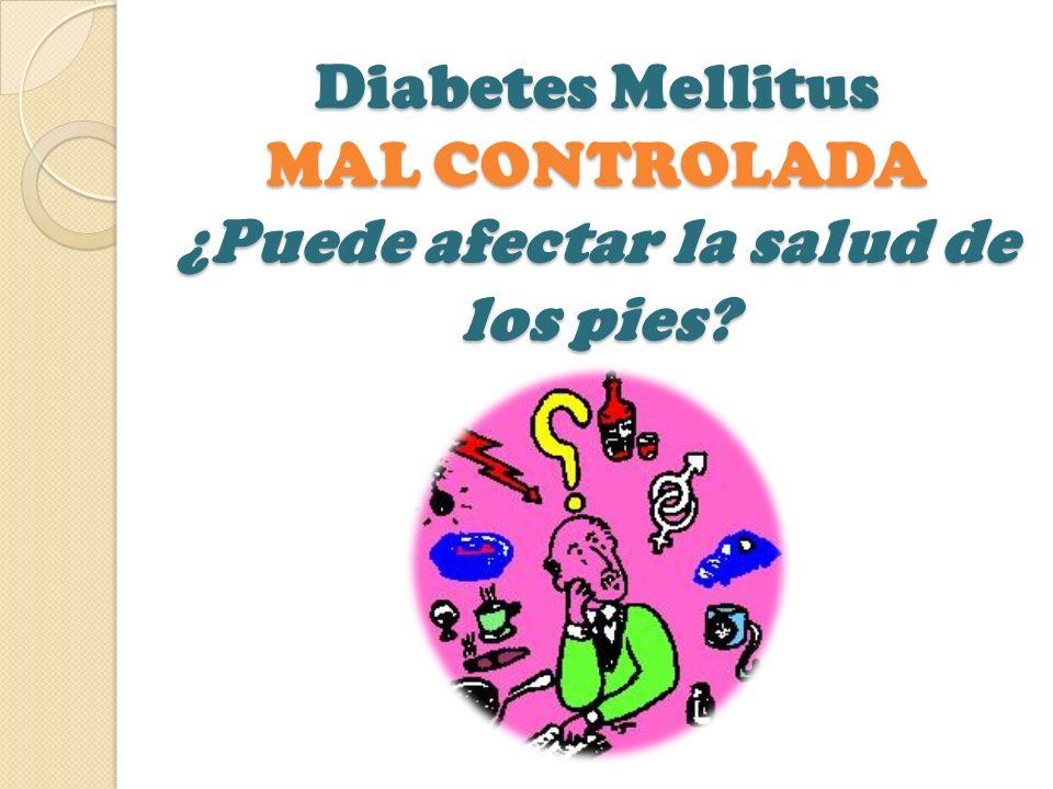 Diabetes Mellitus MAL CONTROLADA ¿Puede afectar la salud de los pies?