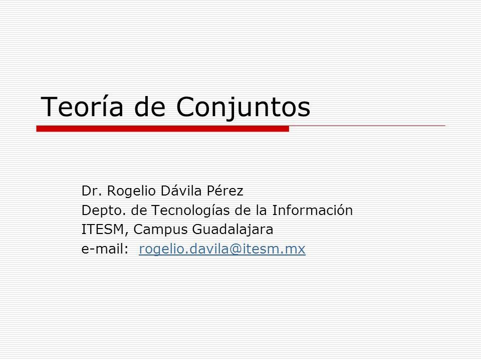 Teoría de Conjuntos Dr. Rogelio Dávila Pérez Depto. de Tecnologías de la Información ITESM, Campus Guadalajara e-mail: rogelio.davila@itesm.mxrogelio.