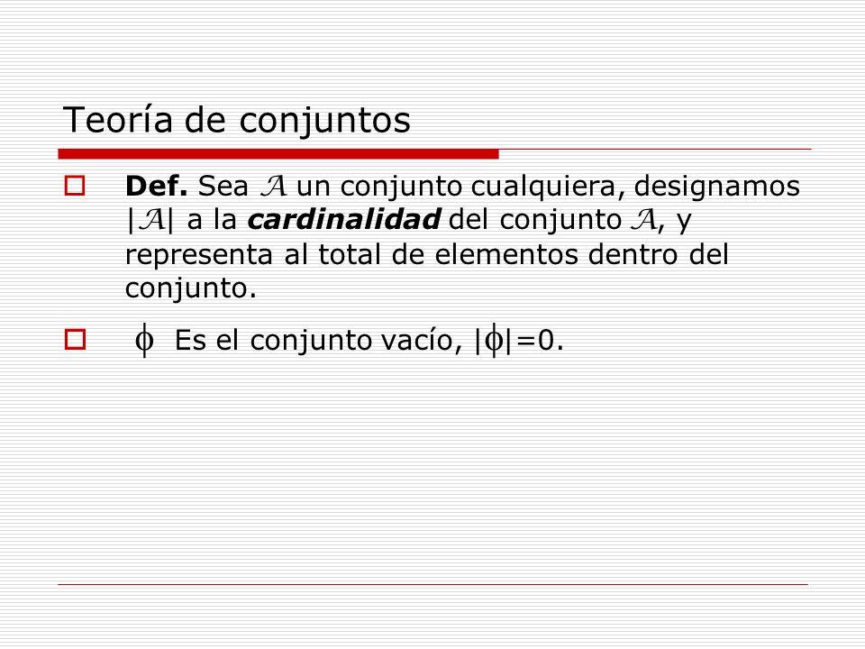 Teoría de conjuntos Def. Sea A un conjunto cualquiera, designamos | A | a la cardinalidad del conjunto A, y representa al total de elementos dentro de