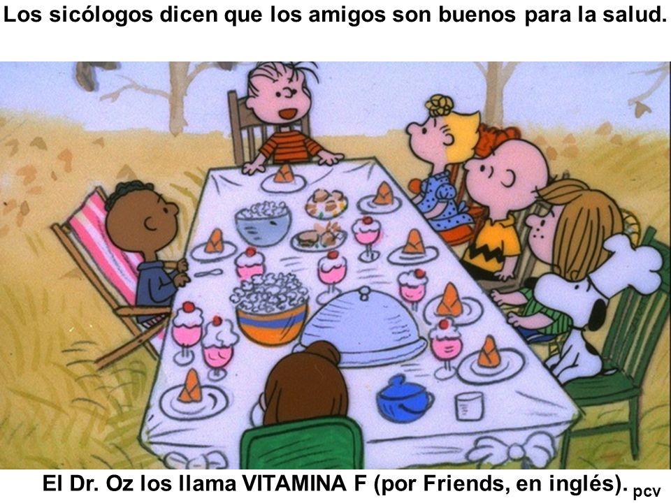 Los sicólogos dicen que los amigos son buenos para la salud. El Dr. Oz los llama VITAMINA F (por Friends, en inglés). pcv