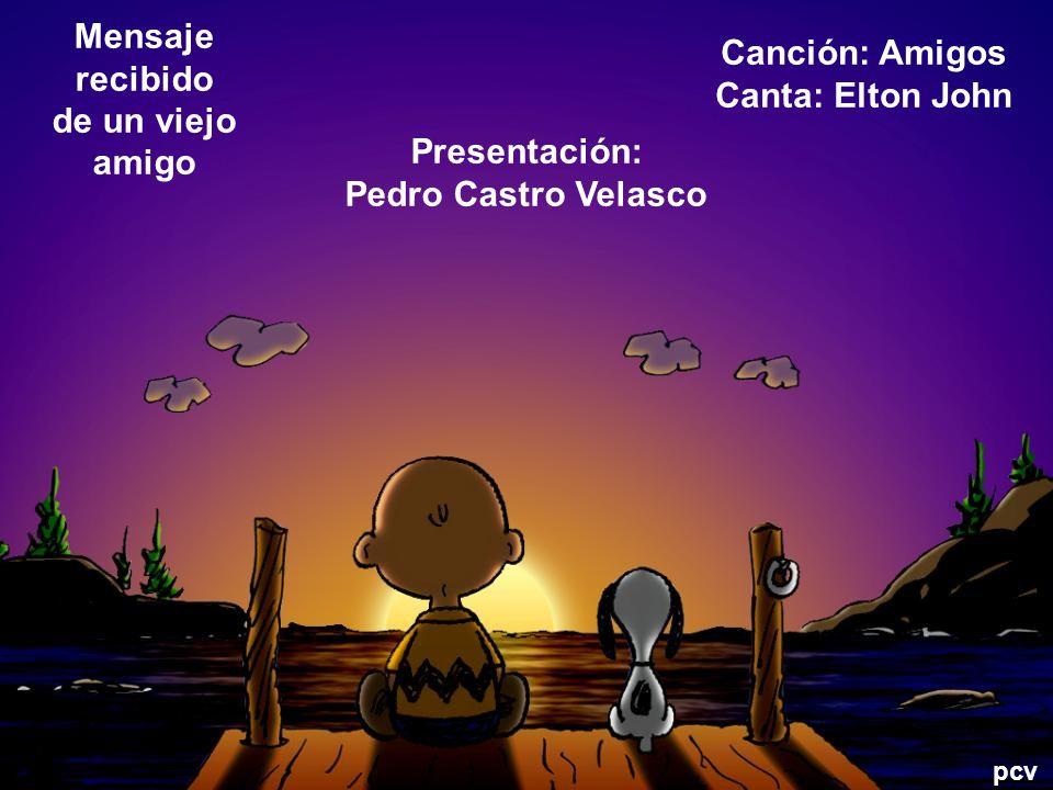 Mensaje recibido de un viejo amigo Canción: Amigos Canta: Elton John Presentación: Pedro Castro Velasco pcv