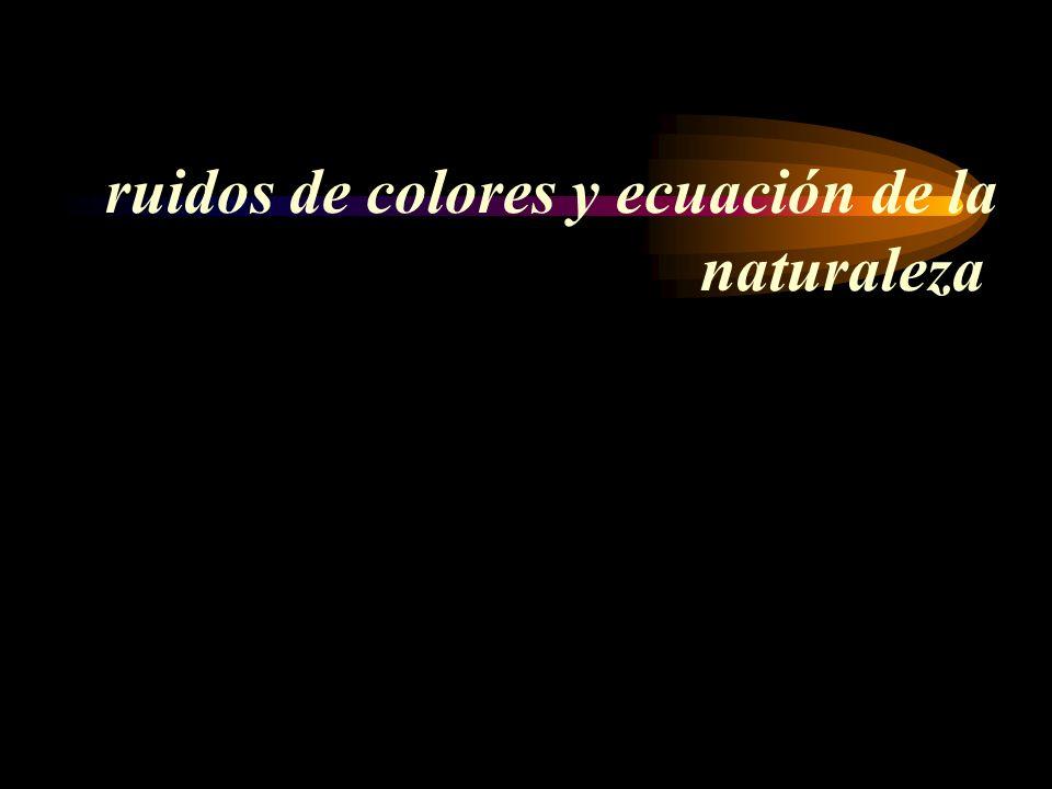 ruidos de colores y ecuación de la naturaleza