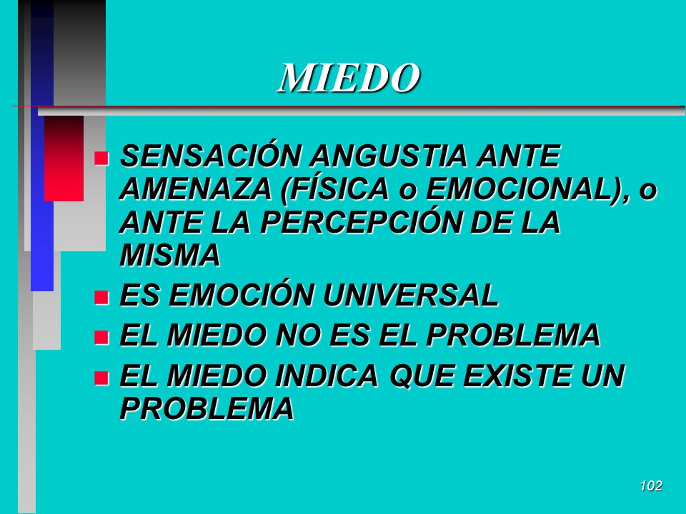 102 MIEDO n SENSACIÓN ANGUSTIA ANTE AMENAZA (FÍSICA o EMOCIONAL), o ANTE LA PERCEPCIÓN DE LA MISMA n ES EMOCIÓN UNIVERSAL n EL MIEDO NO ES EL PROBLEMA n EL MIEDO INDICA QUE EXISTE UN PROBLEMA