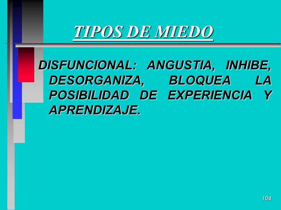 104 TIPOS DE MIEDO DISFUNCIONAL: ANGUSTIA, INHIBE, DESORGANIZA, BLOQUEA LA POSIBILIDAD DE EXPERIENCIA Y APRENDIZAJE.