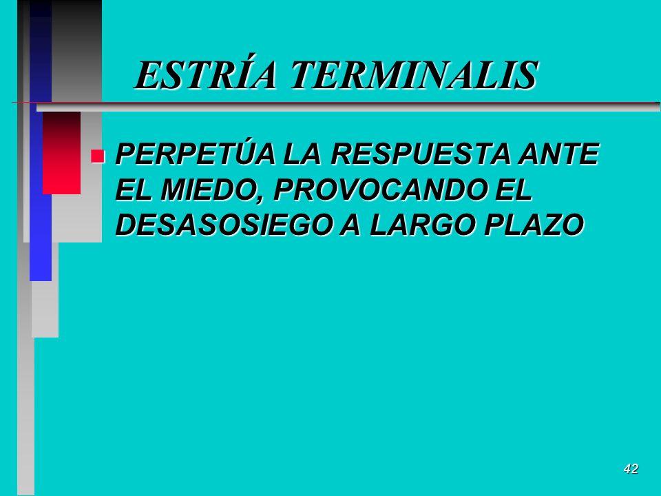 42 ESTRÍA TERMINALIS n PERPETÚA LA RESPUESTA ANTE EL MIEDO, PROVOCANDO EL DESASOSIEGO A LARGO PLAZO