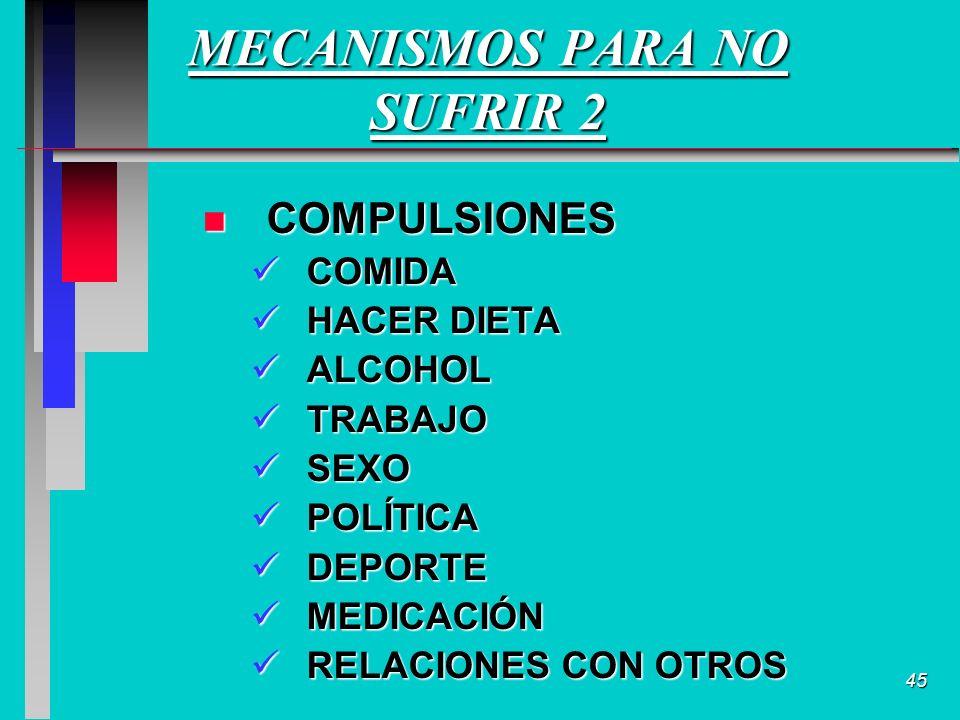 45 MECANISMOS PARA NO SUFRIR 2 n COMPULSIONES COMIDA COMIDA HACER DIETA HACER DIETA ALCOHOL ALCOHOL TRABAJO TRABAJO SEXO SEXO POLÍTICA POLÍTICA DEPORTE DEPORTE MEDICACIÓN MEDICACIÓN RELACIONES CON OTROS RELACIONES CON OTROS