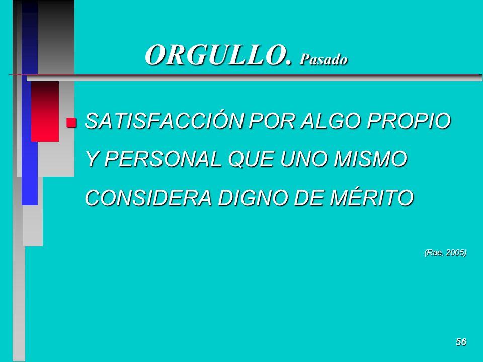 56 ORGULLO. Pasado n SATISFACCIÓN POR ALGO PROPIO Y PERSONAL QUE UNO MISMO CONSIDERA DIGNO DE MÉRITO (Rae, 2005)