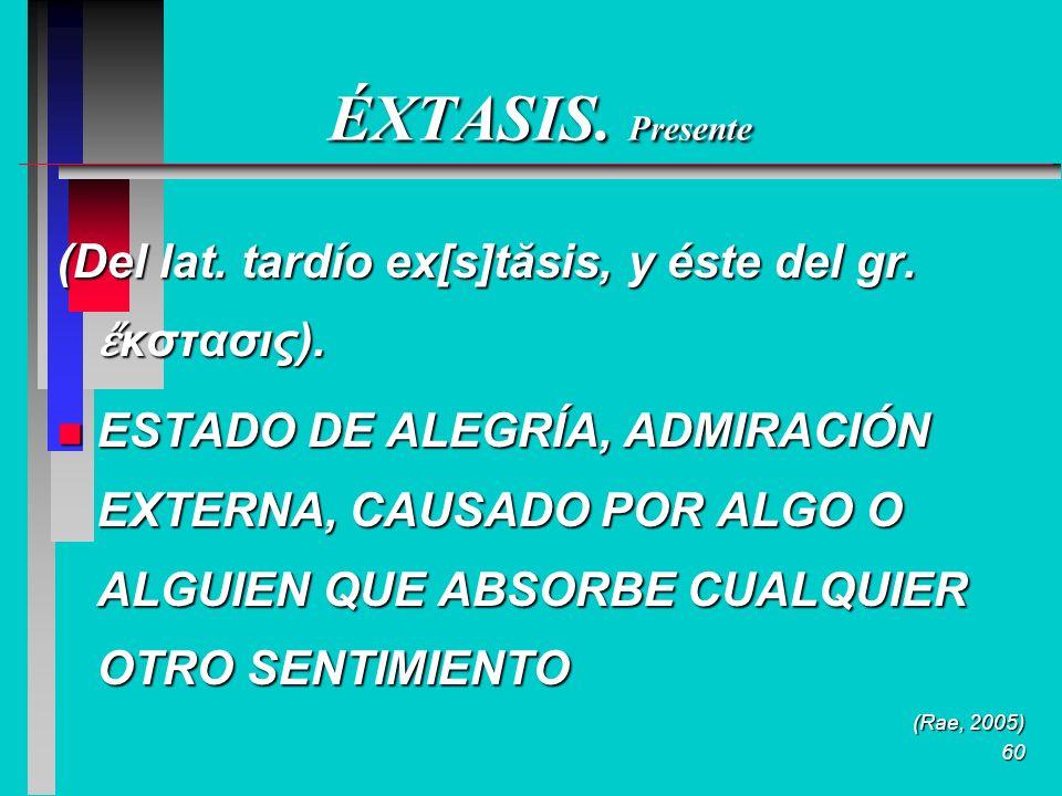 60 ÉXTASIS. Presente (Del lat. tardío ex[s]tăsis, y éste del gr.