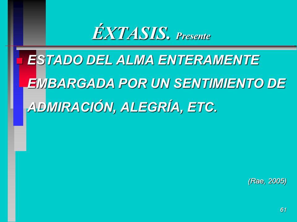 61 ÉXTASIS. Presente n ESTADO DEL ALMA ENTERAMENTE EMBARGADA POR UN SENTIMIENTO DE ADMIRACIÓN, ALEGRÍA, ETC. (Rae, 2005)