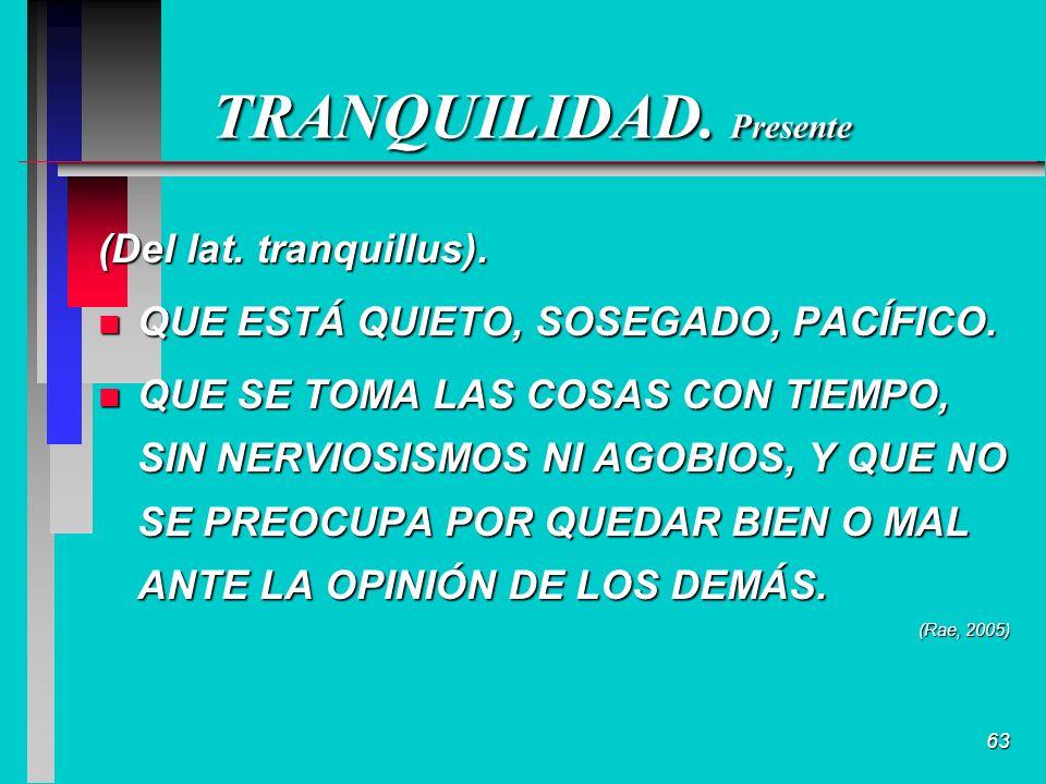 63 TRANQUILIDAD. Presente (Del lat. tranquillus).